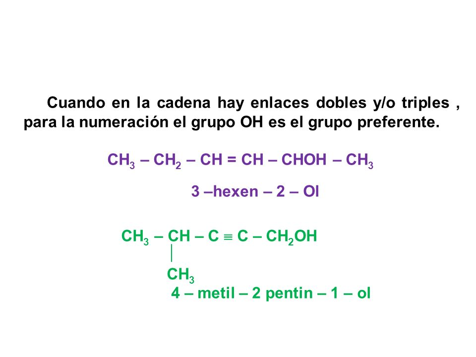Cuando en la cadena hay enlaces dobles y/o triples , para la numeración el grupo OH es el grupo preferente.