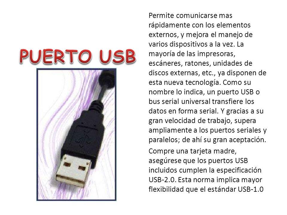 Permite comunicarse mas rápidamente con los elementos externos, y mejora el manejo de varios dispositivos a la vez. La mayoría de las impresoras, escáneres, ratones, unidades de discos externas, etc., ya disponen de esta nueva tecnología. Como su nombre lo indica, un puerto USB o bus serial universal transfiere los datos en forma serial. Y gracias a su gran velocidad de trabajo, supera ampliamente a los puertos seriales y paralelos; de ahí su gran aceptación. Compre una tarjeta madre, asegúrese que los puertos USB incluidos cumplen la especificación USB-2.0. Esta norma implica mayor flexibilidad que el estándar USB-1.0