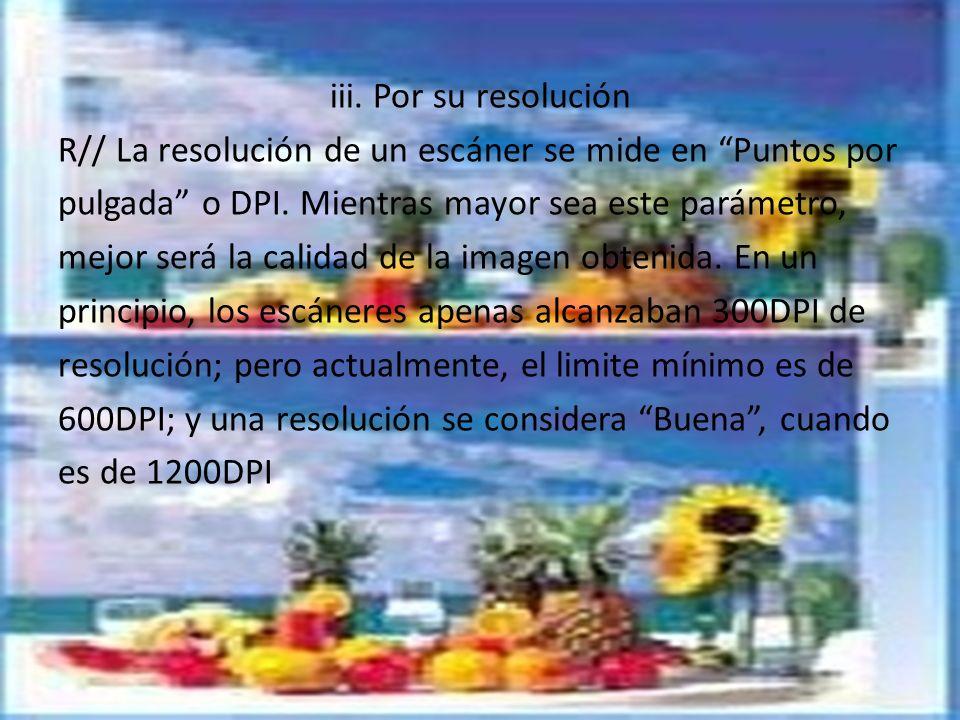 iii. Por su resolución R// La resolución de un escáner se mide en Puntos por pulgada o DPI.