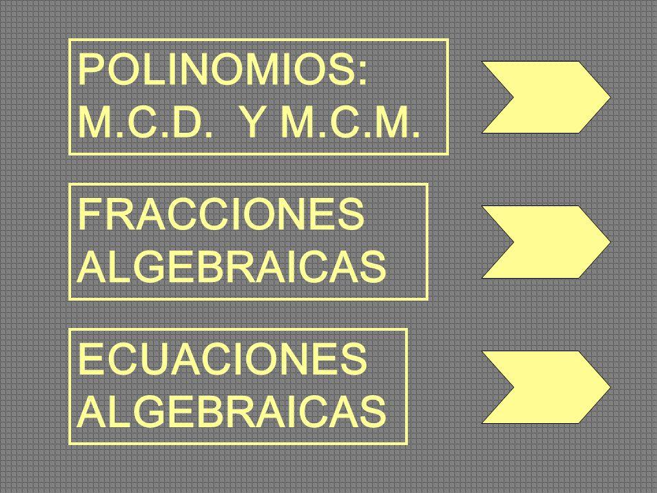 POLINOMIOS: M.C.D. Y M.C.M. FRACCIONES ALGEBRAICAS ECUACIONES ALGEBRAICAS