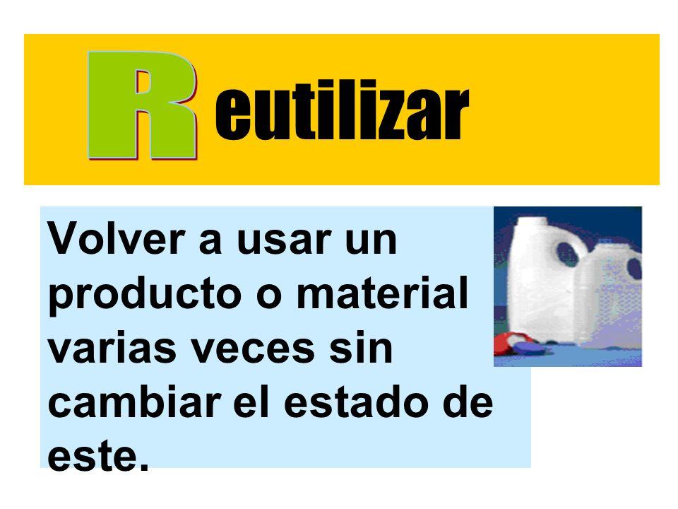 eutilizar R Volver a usar un producto o material varias veces sin cambiar el estado de este.