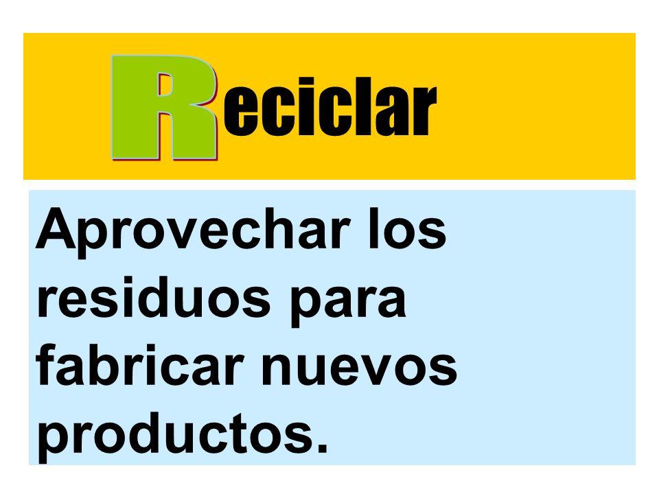 eciclar R Aprovechar los residuos para fabricar nuevos productos.