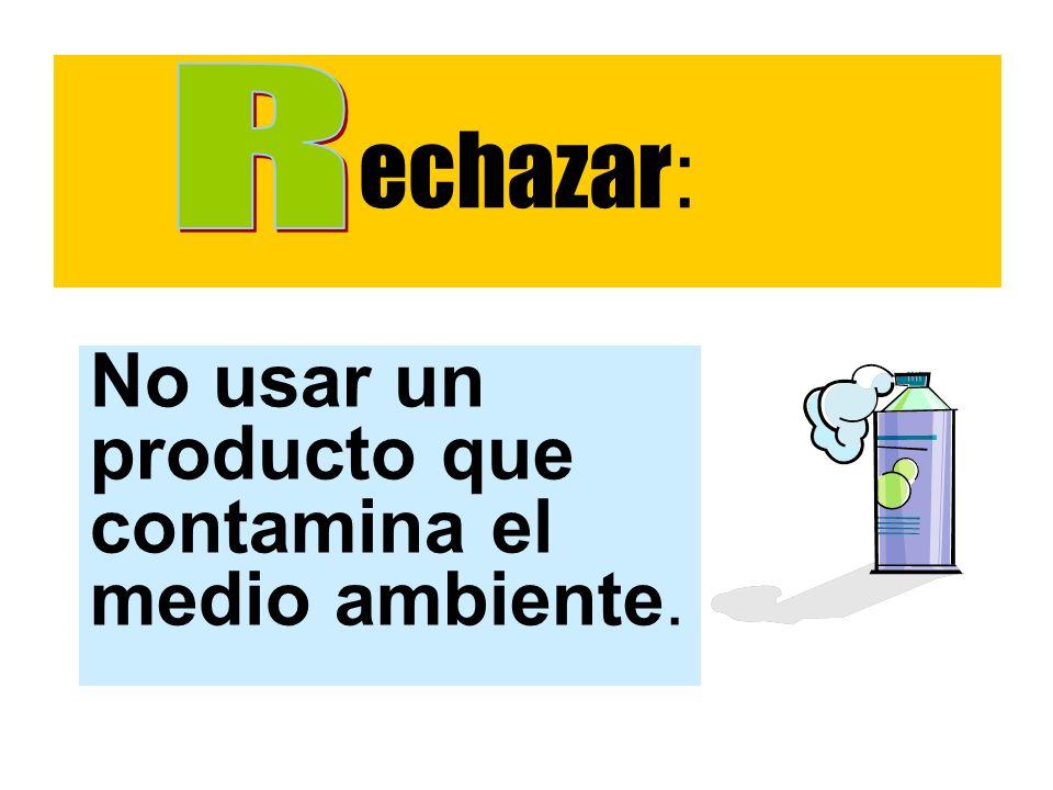 echazar: R No usar un producto que contamina el medio ambiente.