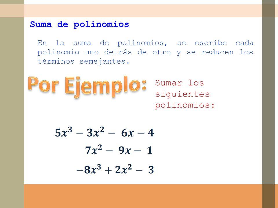 Por Ejemplo: Suma de polinomios Sumar los siguientes polinomios: