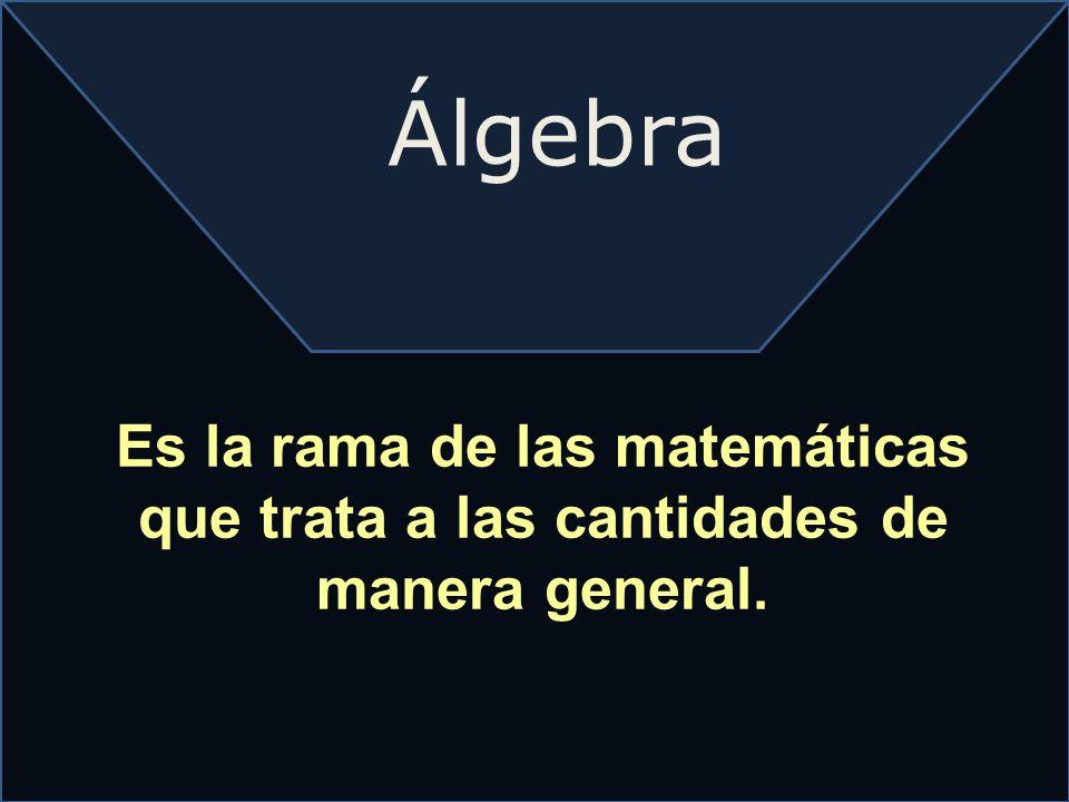Álgebra Es la rama de las matemáticas que trata a las cantidades de manera general.