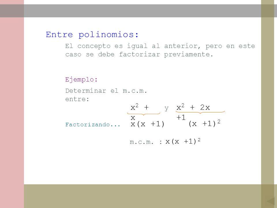 Entre polinomios: x2 + x x2 + 2x +1 x(x +1) (x +1)2 x(x +1)2