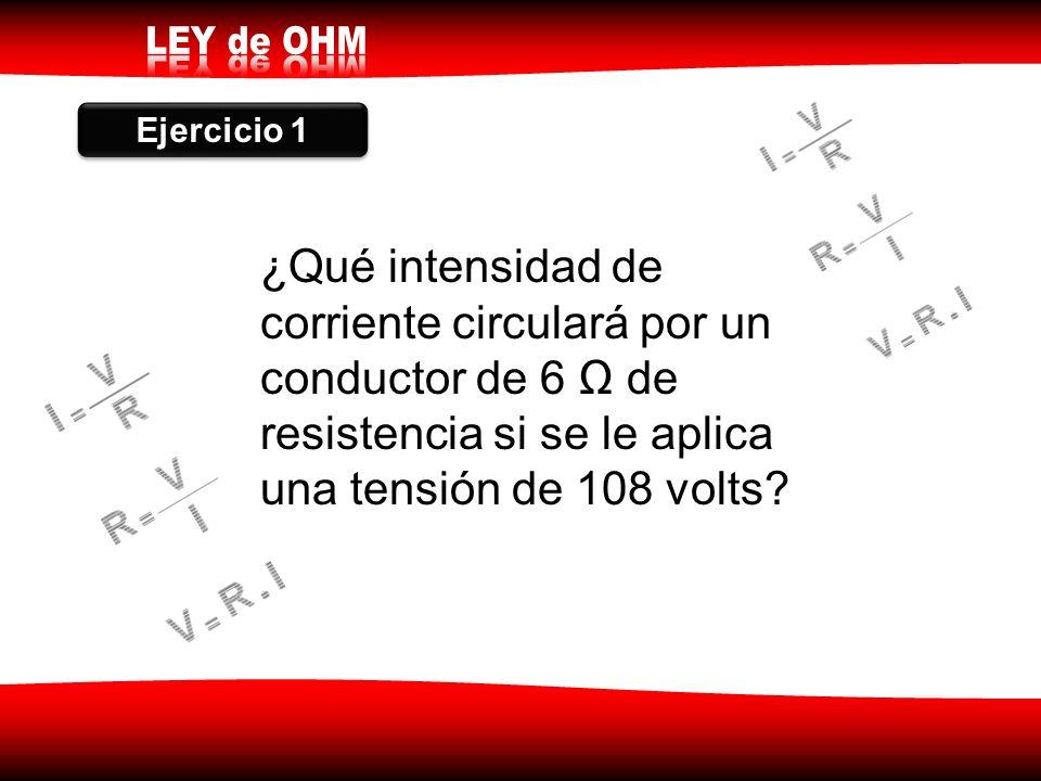 Ejercicio 1 ¿Qué intensidad de corriente circulará por un conductor de 6 Ω de resistencia si se le aplica una tensión de 108 volts