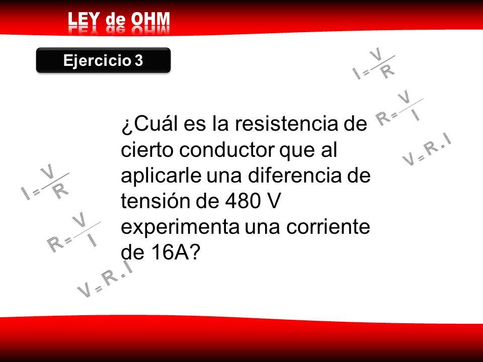 Ejercicio 3 ¿Cuál es la resistencia de cierto conductor que al aplicarle una diferencia de tensión de 480 V experimenta una corriente de 16A