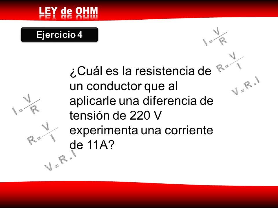 Ejercicio 4 ¿Cuál es la resistencia de un conductor que al aplicarle una diferencia de tensión de 220 V experimenta una corriente de 11A