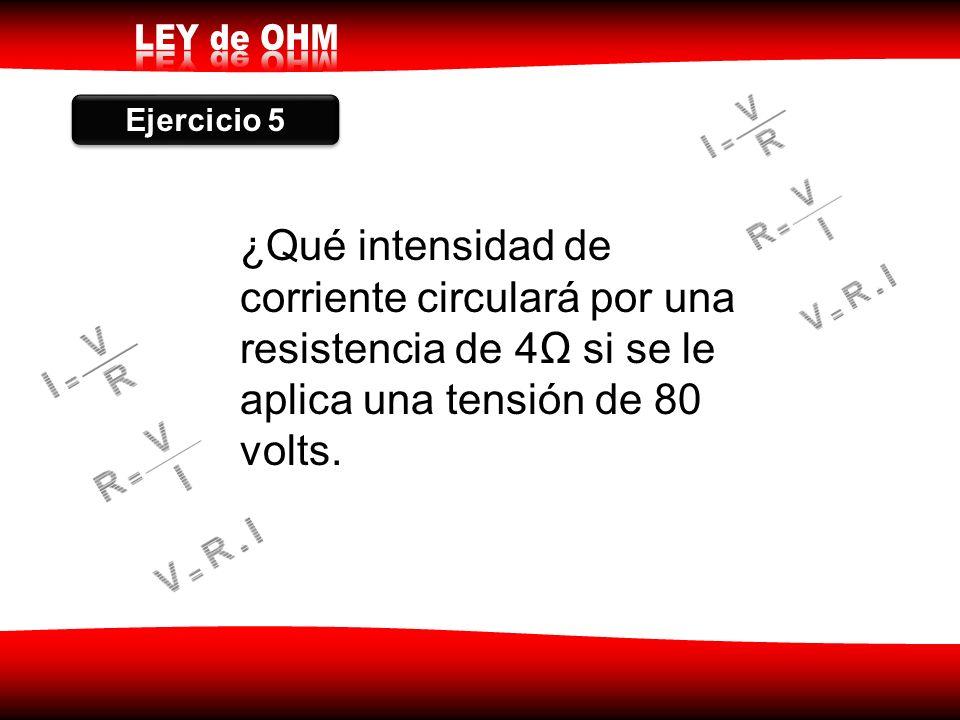 Ejercicio 5 ¿Qué intensidad de corriente circulará por una resistencia de 4Ω si se le aplica una tensión de 80 volts.