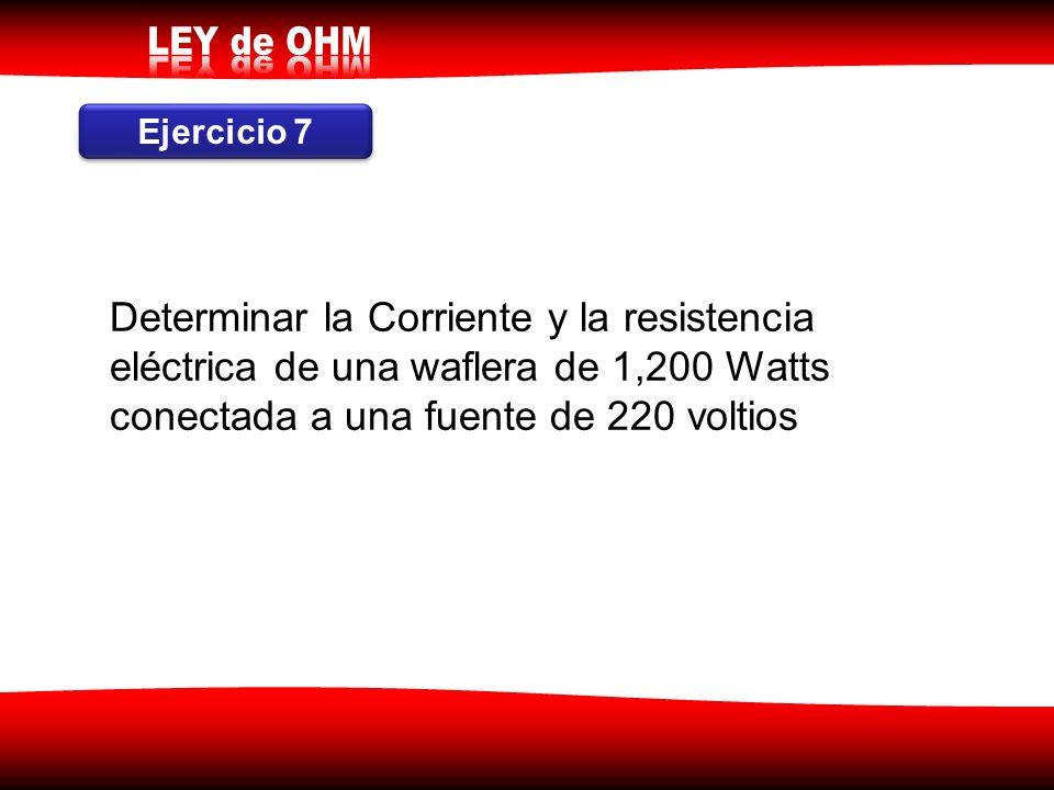 Ejercicio 7 Determinar la Corriente y la resistencia eléctrica de una waflera de 1,200 Watts conectada a una fuente de 220 voltios.