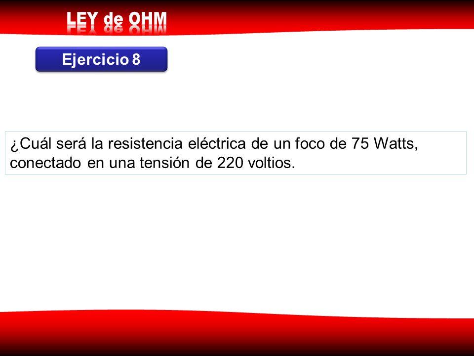 Ejercicio 8 ¿Cuál será la resistencia eléctrica de un foco de 75 Watts, conectado en una tensión de 220 voltios.