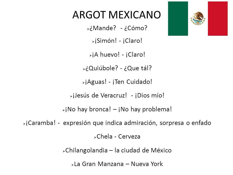 ARGOT MEXICANO ¿Mande - ¿Cómo ¡Simón! - ¡Claro! ¡A huevo! - ¡Claro!
