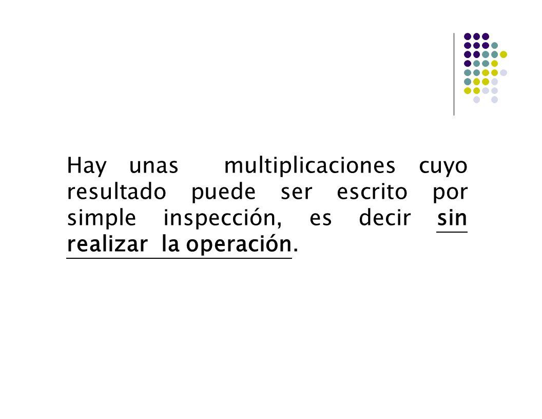 Hay unas multiplicaciones cuyo resultado puede ser escrito por simple inspección, es decir sin realizar la operación.