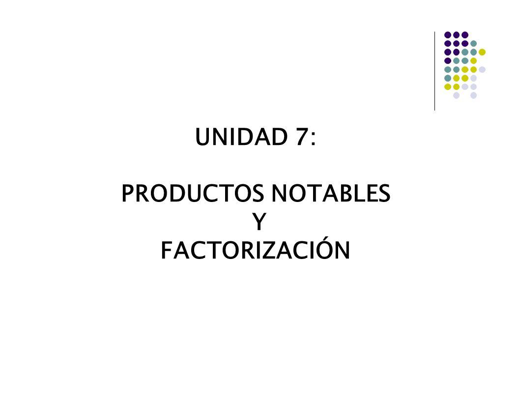 UNIDAD 7: PRODUCTOS NOTABLES Y FACTORIZACIÓN