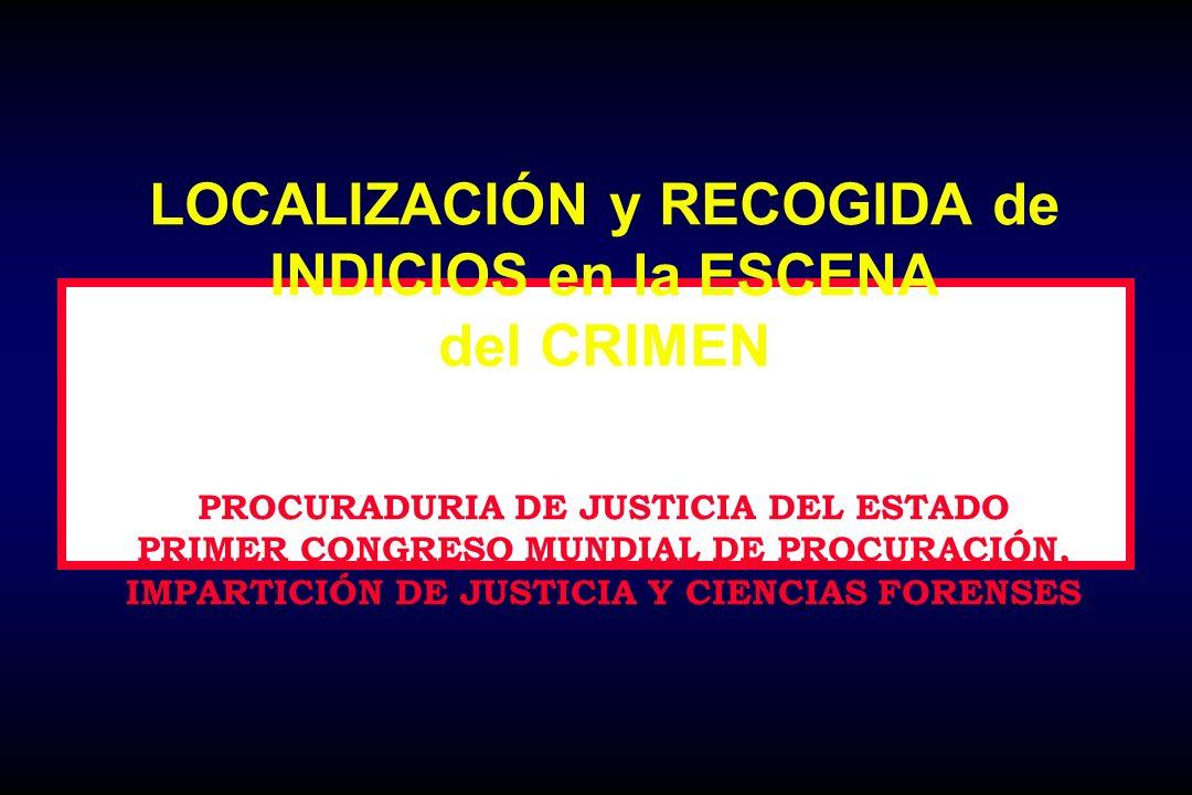 LOCALIZACIÓN y RECOGIDA de INDICIOS en la ESCENA del CRIMEN PROCURADURIA DE JUSTICIA DEL ESTADO PRIMER CONGRESO MUNDIAL DE PROCURACIÓN, IMPARTICIÓN DE JUSTICIA Y CIENCIAS FORENSES