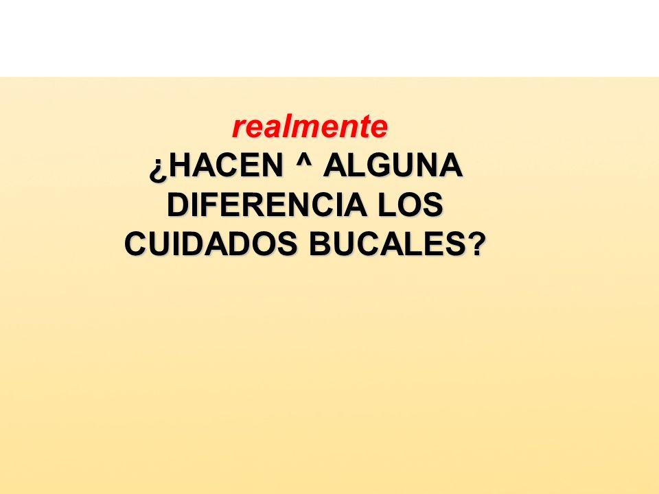 realmente ¿HACEN ^ ALGUNA DIFERENCIA LOS CUIDADOS BUCALES