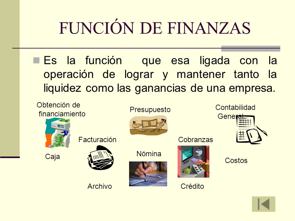 FUNCIÓN DE FINANZAS Es la función que esa ligada con la operación de lograr y mantener tanto la liquidez como las ganancias de una empresa.