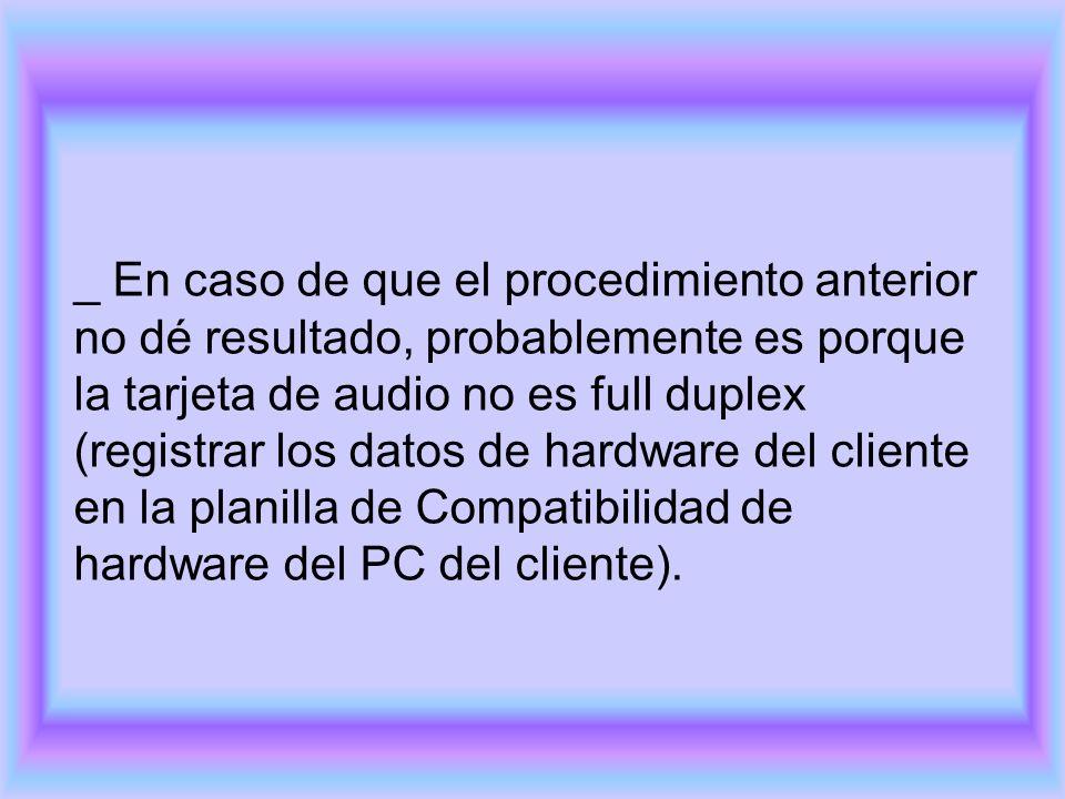_ En caso de que el procedimiento anterior no dé resultado, probablemente es porque la tarjeta de audio no es full duplex (registrar los datos de hardware del cliente en la planilla de Compatibilidad de hardware del PC del cliente).