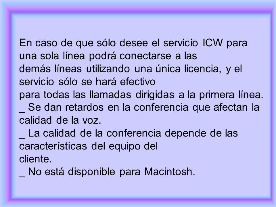 En caso de que sólo desee el servicio ICW para una sola línea podrá conectarse a las demás líneas utilizando una única licencia, y el servicio sólo se hará efectivo para todas las llamadas dirigidas a la primera línea.