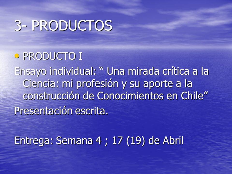 3- PRODUCTOS PRODUCTO I. Ensayo individual: Una mirada crítica a la Ciencia: mi profesión y su aporte a la construcción de Conocimientos en Chile