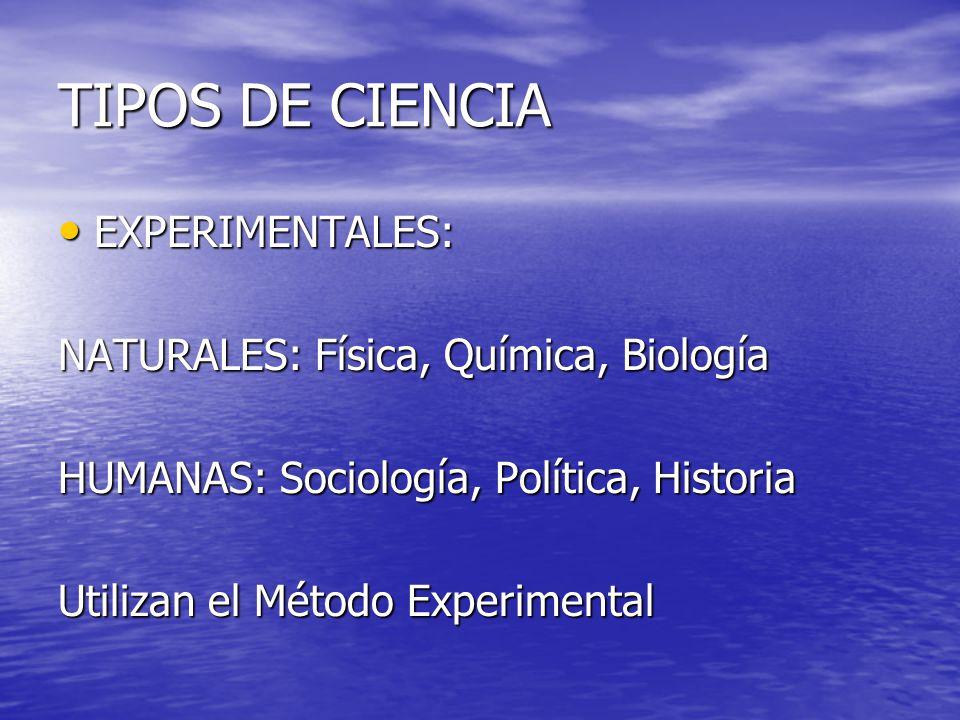 TIPOS DE CIENCIA EXPERIMENTALES: NATURALES: Física, Química, Biología