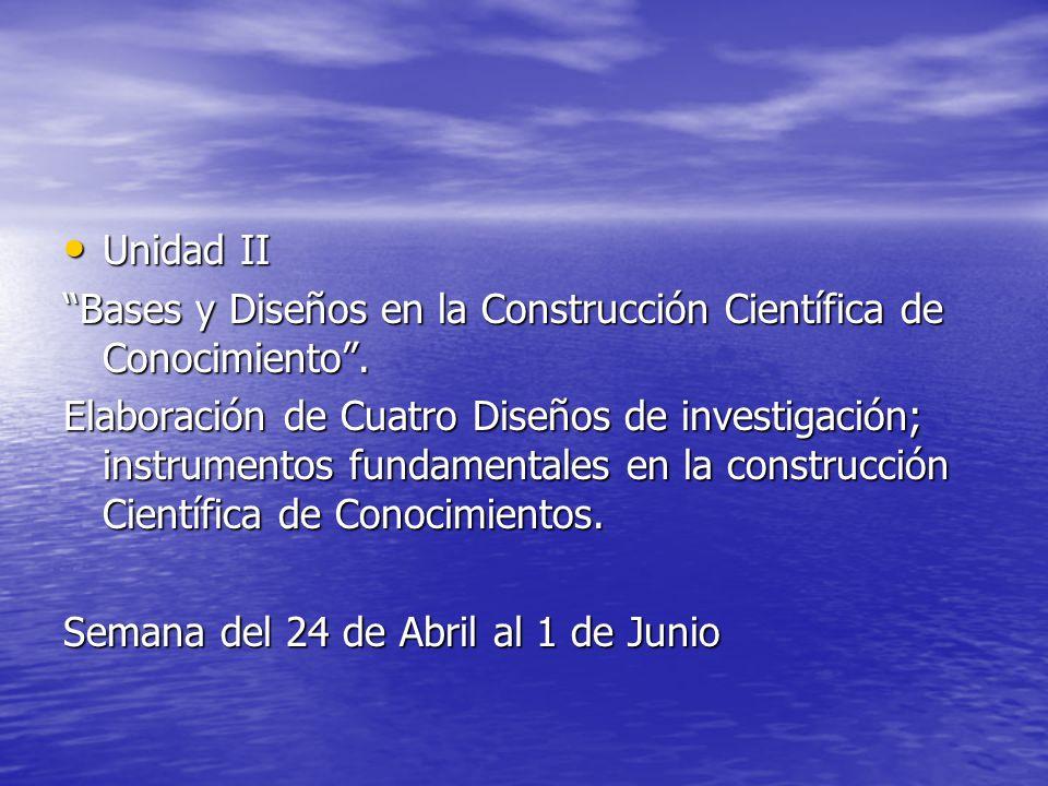 Unidad II Bases y Diseños en la Construcción Científica de Conocimiento .