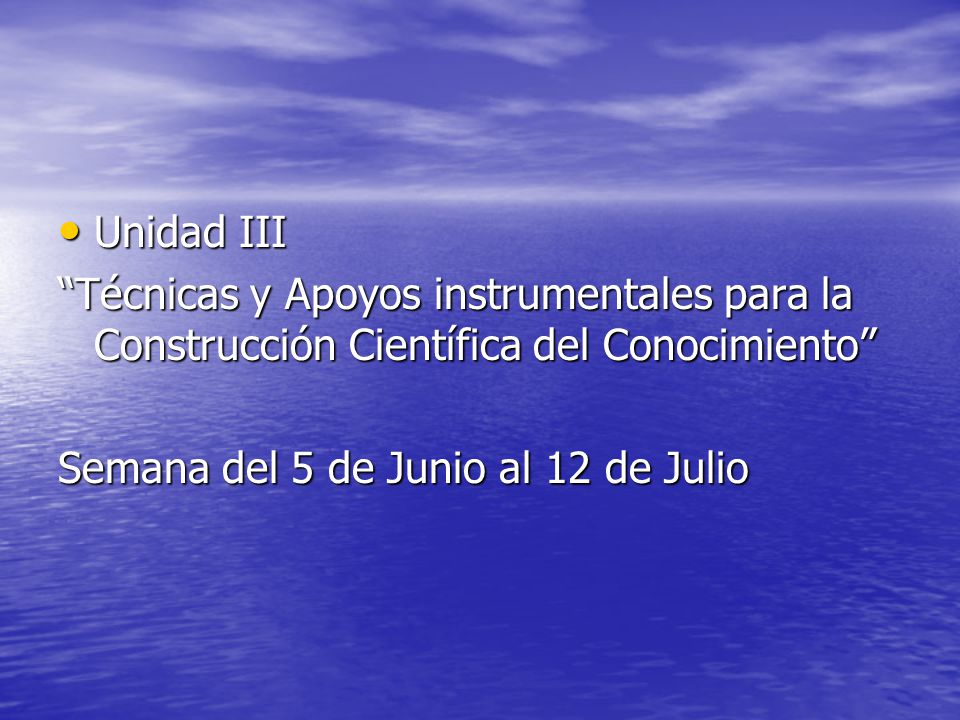 Unidad III Técnicas y Apoyos instrumentales para la Construcción Científica del Conocimiento Semana del 5 de Junio al 12 de Julio.