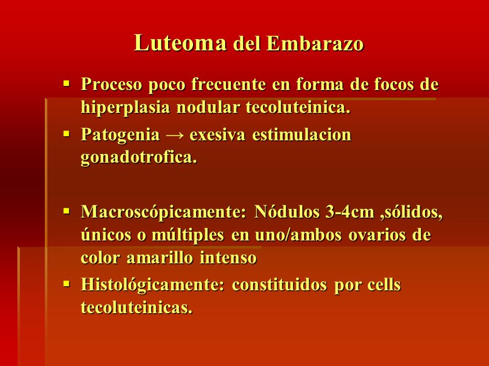 Luteoma del EmbarazoProceso poco frecuente en forma de focos de hiperplasia nodular tecoluteinica. Patogenia → exesiva estimulacion gonadotrofica.