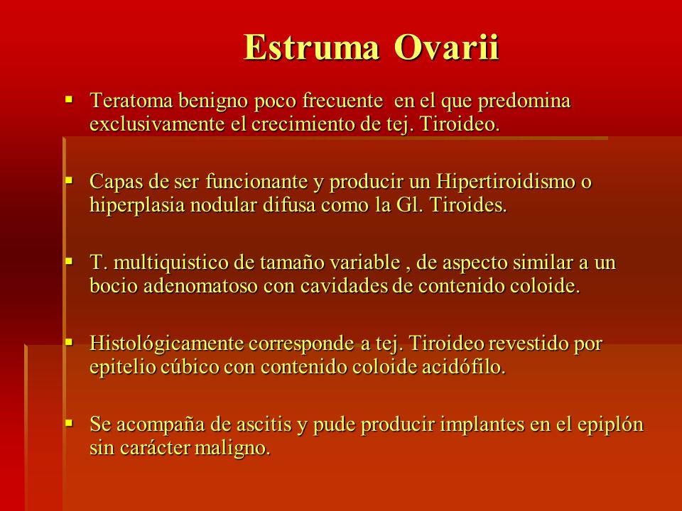 Estruma OvariiTeratoma benigno poco frecuente en el que predomina exclusivamente el crecimiento de tej. Tiroideo.