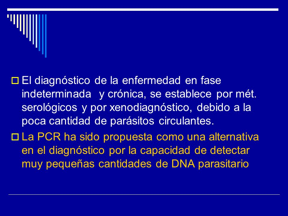 El diagnóstico de la enfermedad en fase indeterminada y crónica, se establece por mét. serológicos y por xenodiagnóstico, debido a la poca cantidad de parásitos circulantes.
