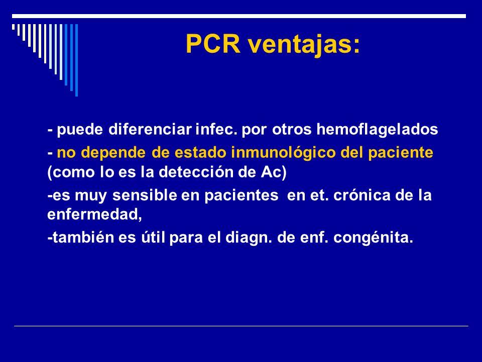 PCR ventajas: - puede diferenciar infec. por otros hemoflagelados. - no depende de estado inmunológico del paciente (como lo es la detección de Ac)