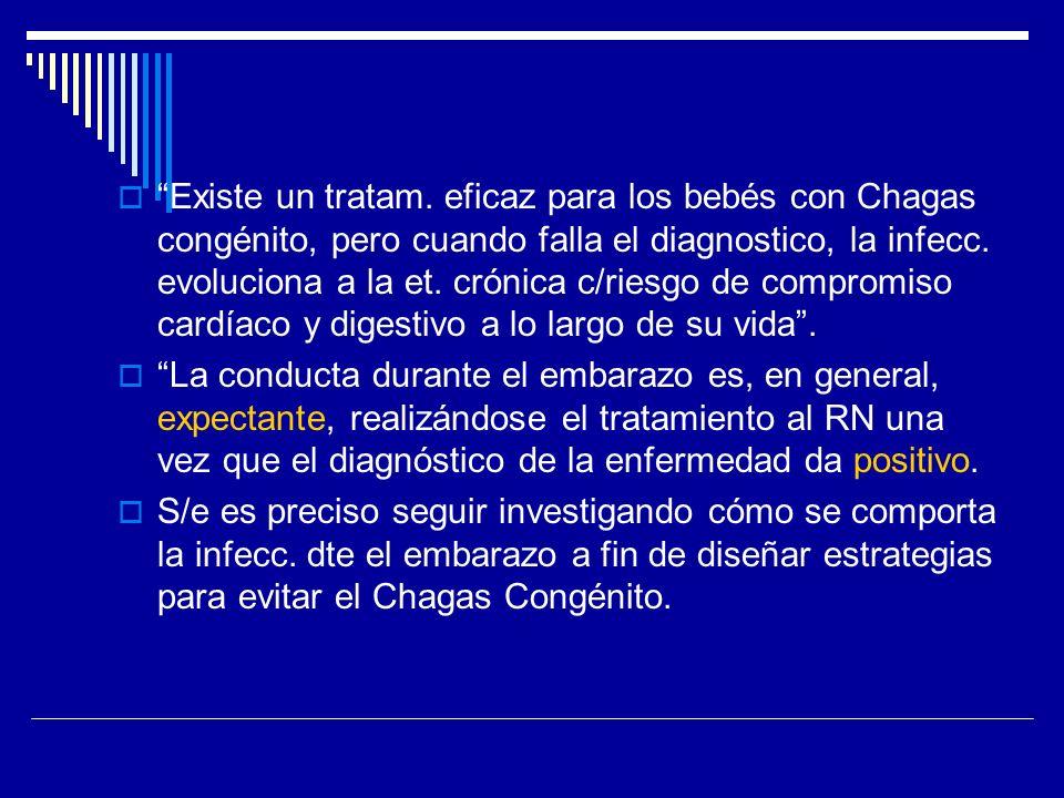 Existe un tratam. eficaz para los bebés con Chagas congénito, pero cuando falla el diagnostico, la infecc. evoluciona a la et. crónica c/riesgo de compromiso cardíaco y digestivo a lo largo de su vida .