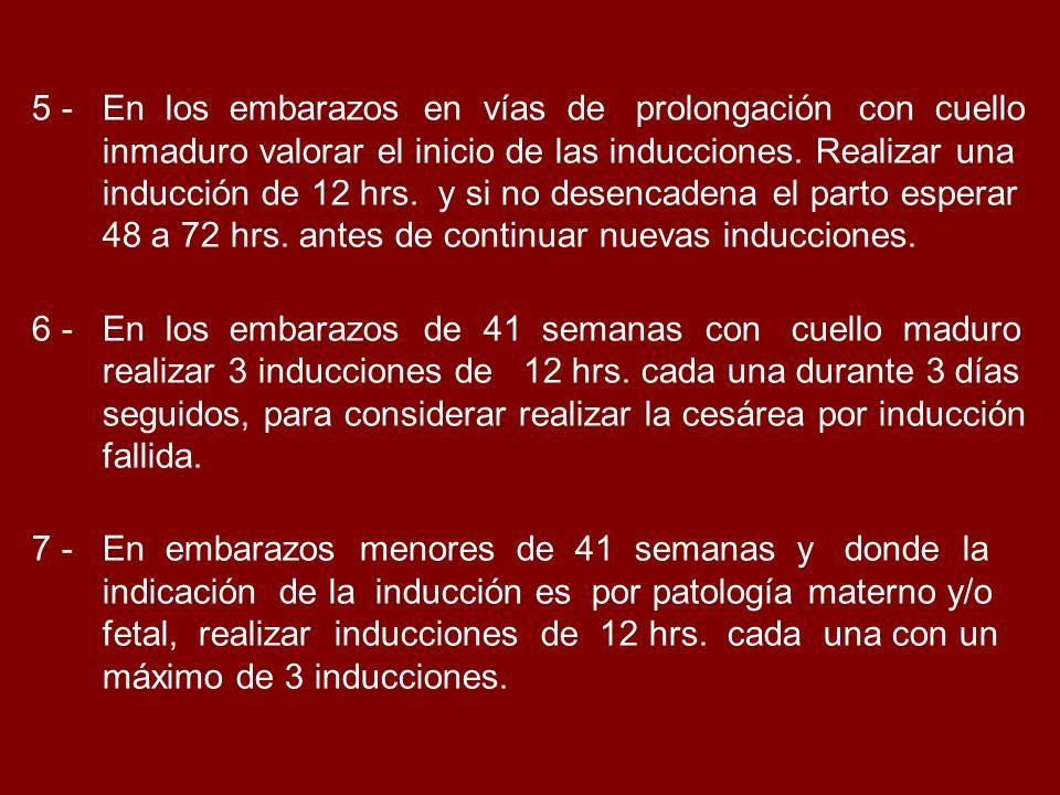 5 - En los embarazos en vías de prolongación con cuello inmaduro valorar el inicio de las inducciones. Realizar una inducción de 12 hrs. y si no desencadena el parto esperar 48 a 72 hrs. antes de continuar nuevas inducciones.