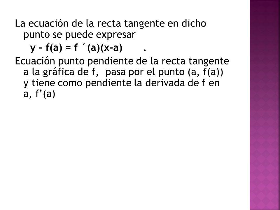 La ecuación de la recta tangente en dicho punto se puede expresar y - f(a) = f ´(a)(x-a) .