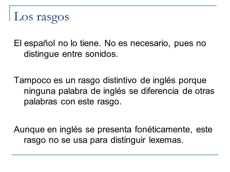Los rasgos El español no lo tiene. No es necesario, pues no distingue entre sonidos.