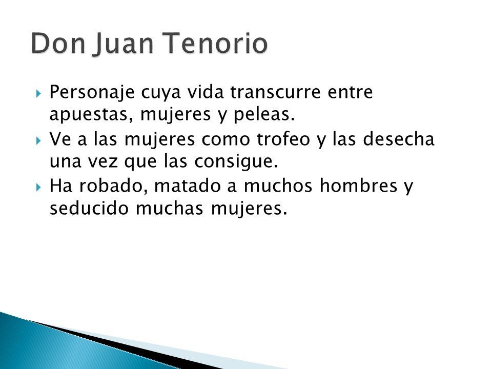 Don Juan Tenorio Personaje cuya vida transcurre entre apuestas, mujeres y peleas.