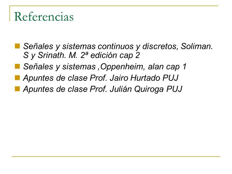 ReferenciasSeñales y sistemas continuos y discretos, Soliman. S y Srinath. M. 2ª edición cap 2. Señales y sistemas ,Oppenheim, alan cap 1.