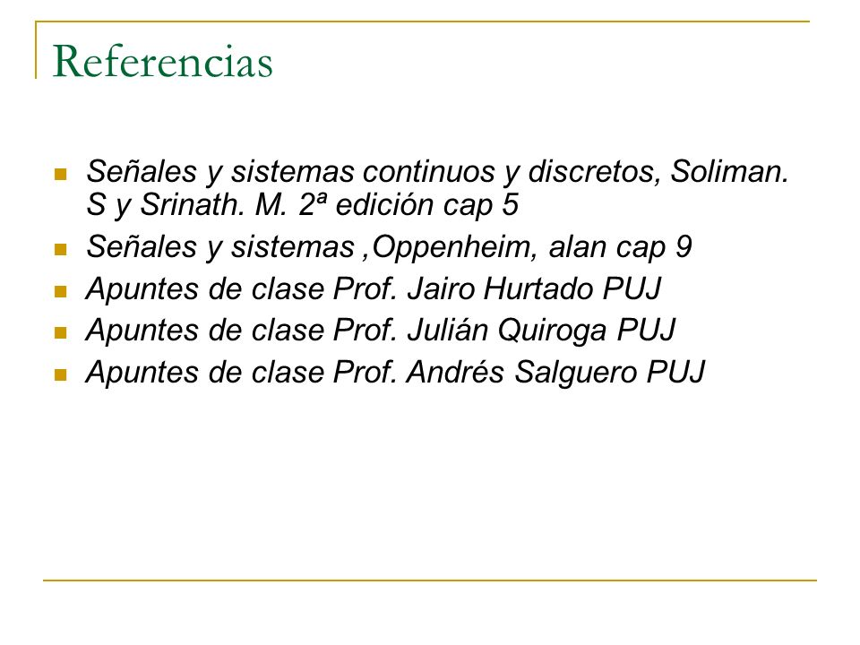 Referencias Señales y sistemas continuos y discretos, Soliman. S y Srinath. M. 2ª edición cap 5. Señales y sistemas ,Oppenheim, alan cap 9.