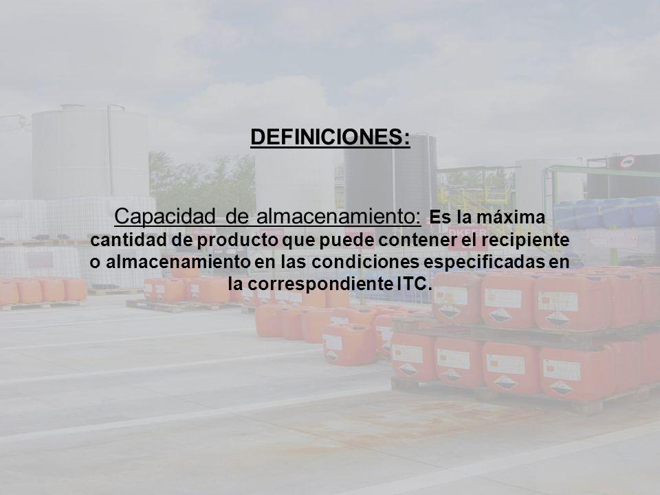 DEFINICIONES: Capacidad de almacenamiento: Es la máxima cantidad de producto que puede contener el recipiente o almacenamiento en las condiciones especificadas en la correspondiente ITC.