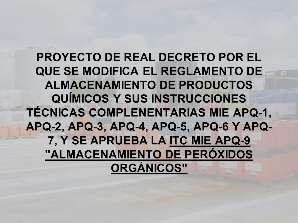 PROYECTO DE REAL DECRETO POR EL QUE SE MODIFICA EL REGLAMENTO DE ALMACENAMIENTO DE PRODUCTOS QUÍMICOS Y SUS INSTRUCCIONES TÉCNICAS COMPLENENTARIAS MIE APQ-1, APQ-2, APQ-3, APQ-4, APQ-5, APQ-6 Y APQ-7, Y SE APRUEBA LA ITC MIE APQ-9 ALMACENAMIENTO DE PERÓXIDOS ORGÁNICOS