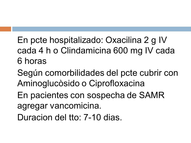 En pcte hospitalizado: Oxacilina 2 g IV cada 4 h o Clindamicina 600 mg IV cada 6 horas