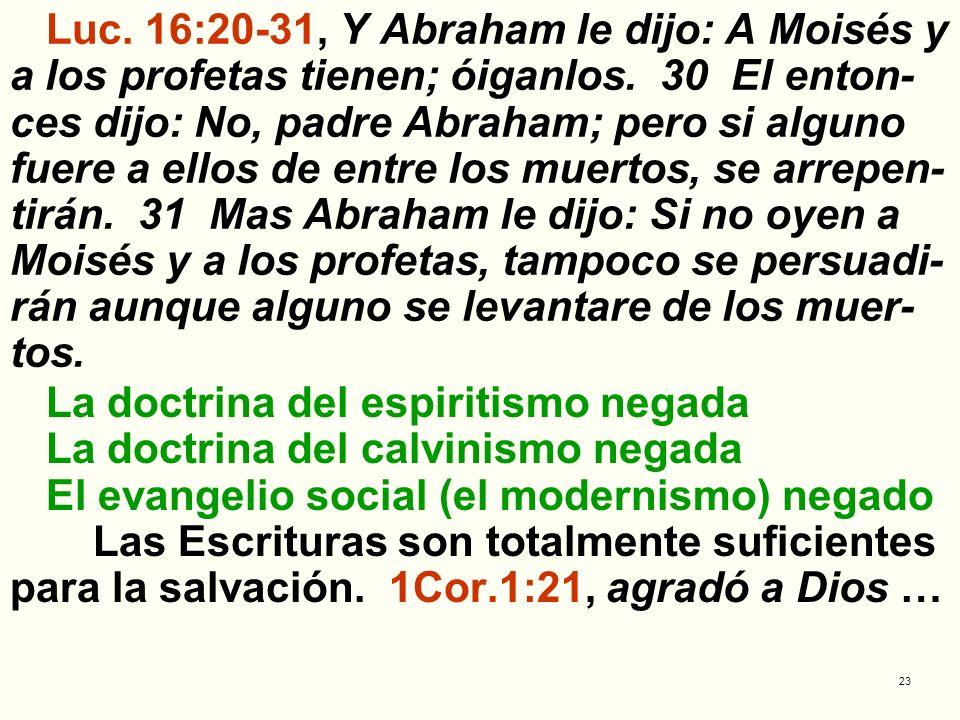 Luc. 16:20-31, Y Abraham le dijo: A Moisés y a los profetas tienen; óiganlos. 30 El enton-ces dijo: No, padre Abraham; pero si alguno fuere a ellos de entre los muertos, se arrepen-tirán. 31 Mas Abraham le dijo: Si no oyen a Moisés y a los profetas, tampoco se persuadi-rán aunque alguno se levantare de los muer-tos.