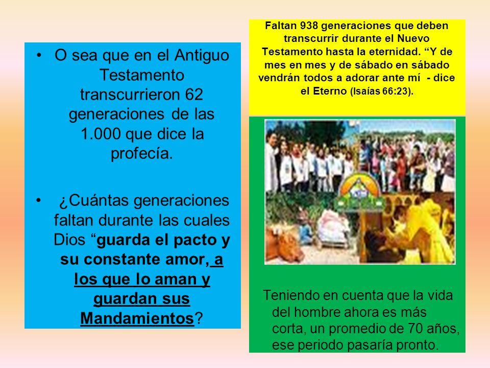Faltan 938 generaciones que deben transcurrir durante el Nuevo Testamento hasta la eternidad. Y de mes en mes y de sábado en sábado vendrán todos a adorar ante mí - dice el Eterno (Isaías 66:23).