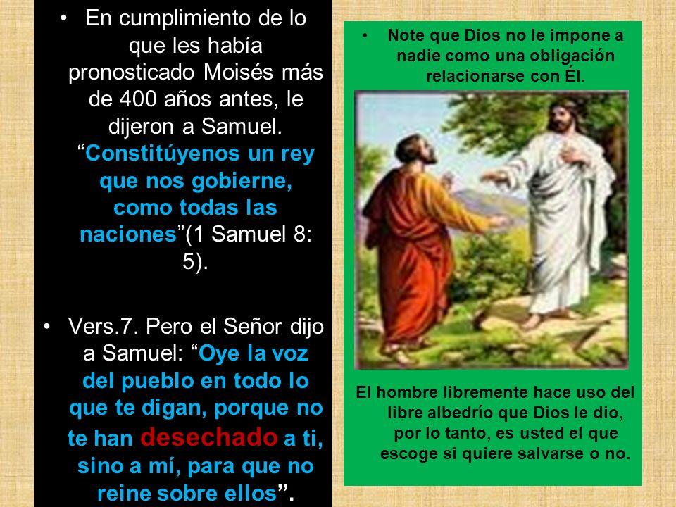 En cumplimiento de lo que les había pronosticado Moisés más de 400 años antes, le dijeron a Samuel. Constitúyenos un rey que nos gobierne, como todas las naciones (1 Samuel 8: 5).