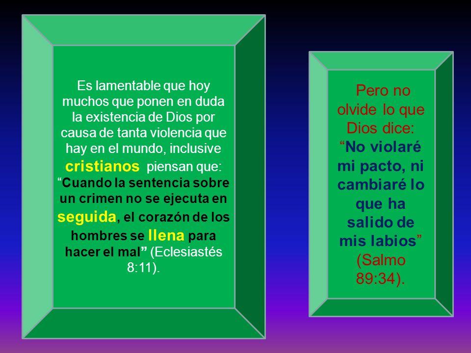 Es lamentable que hoy muchos que ponen en duda la existencia de Dios por causa de tanta violencia que hay en el mundo, inclusive cristianos piensan que: Cuando la sentencia sobre un crimen no se ejecuta en seguida, el corazón de los hombres se llena para hacer el mal (Eclesiastés 8:11).