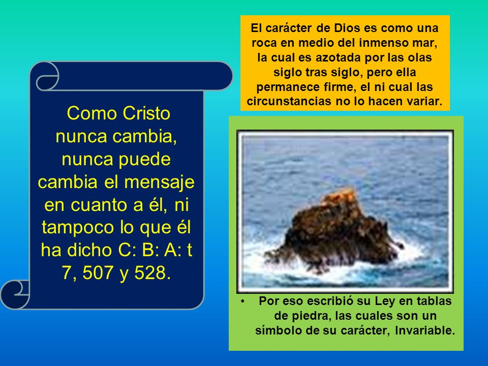 El carácter de Dios es como una roca en medio del inmenso mar, la cual es azotada por las olas siglo tras siglo, pero ella permanece firme, el ni cual las circunstancias no lo hacen variar.