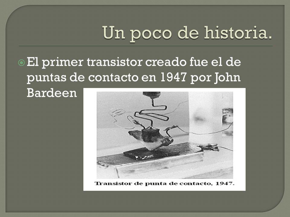 Un poco de historia.El primer transistor creado fue el de puntas de contacto en 1947 por John Bardeen.