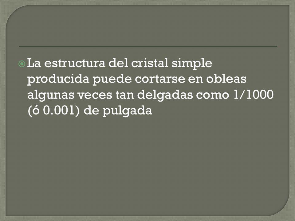 La estructura del cristal simple producida puede cortarse en obleas algunas veces tan delgadas como 1/1000 (ó 0.001) de pulgada