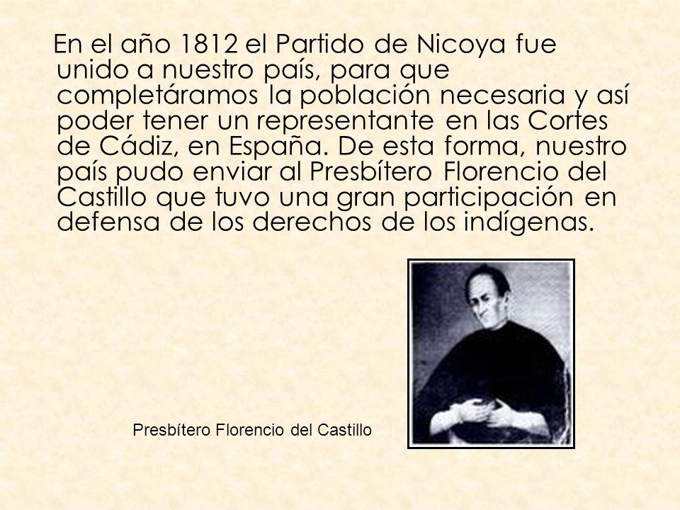 En el año 1812 el Partido de Nicoya fue unido a nuestro país, para que completáramos la población necesaria y así poder tener un representante en las Cortes de Cádiz, en España. De esta forma, nuestro país pudo enviar al Presbítero Florencio del Castillo que tuvo una gran participación en defensa de los derechos de los indígenas.